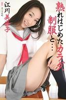 熟れはじめたカラダ、制服と… 江川美奈子