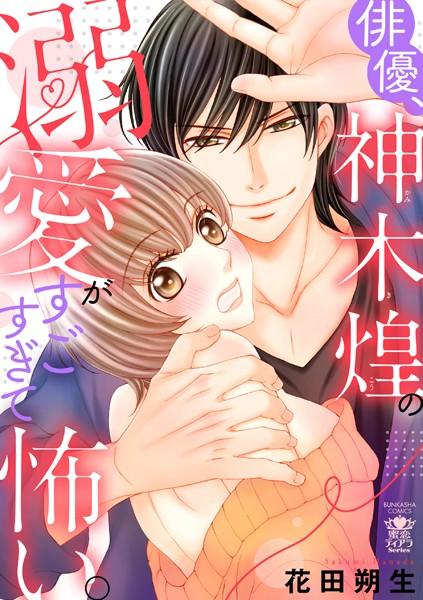 【恋愛 エロ漫画】俳優、神木煌の溺愛がすごすぎて怖い。