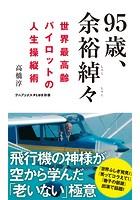 95歳、余裕綽々 - 世界最高齢パイロットの人生操縦術 -