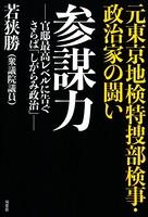 元東京地検特捜部検事・政治家の闘い 参謀力 -官邸最高レベルに告ぐ さらば「しがらみ政治」-