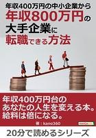 年収400万円の中小企業から年収800万円の大手企業に転職できる方法。20分で読めるシリーズ