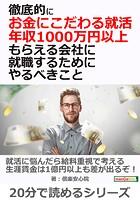 徹底的にお金にこだわる就活、 年収1000万円以上もらえる会社に就職するためにやるべきこと20分で読めるシリーズ