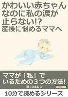 かわいい赤ちゃんなのに、私の涙が止らない!?産後に悩めるママへ10分で読めるシリーズ
