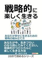 戦略的に楽しく生きる 〜あなたが幸せに生きるための戦略の組み立て方〜20分で読めるシリーズ