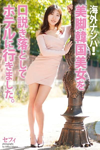 海外ナンパ!美脚韓国美女を口説き落としてホテルに行きました。 セフィ 写真集