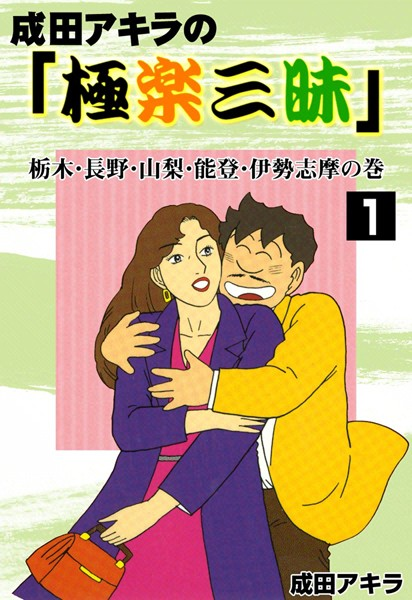 成田アキラの「極楽三昧」 (1) 栃木・長野・山梨・能登・伊勢志摩の巻