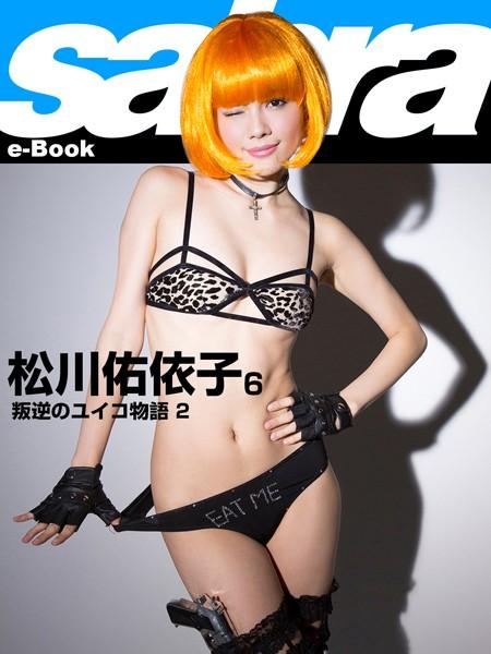 叛逆のユイコ物語2 松川佑依子6 [sabra net e-Book]
