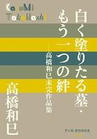 P+D BOOKS 白く塗りたる墓・もう一つの絆 〜高橋和巳未完作品集〜
