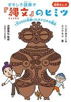 おもしろ謎解き『縄文』のヒミツ 〜1万3000年続いたオドロキの歴史〜