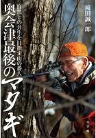 奥会津最後のマタギ 〜自然との共生を目指す山の番人〜