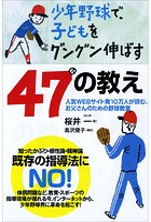 少年野球で、子どもをグングン伸ばす47の教え