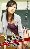 女教師倶楽部 かすみ果穂 憧れの美人女教師の香り立つ躰