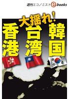 大揺れ!香港・台湾・韓国(週刊エコノミストebooks)