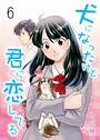 犬になったけど君に恋してる 6 第6巻 麻倉さんがついに…?