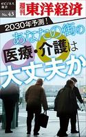 あなたの街の医療・介護は大丈夫か-週刊東洋経済eビジネス新書No.43