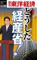 どうした経産省!-週刊東洋経済eビジネス新書 No.10