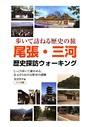 尾張・三河歴史探訪ウォーキング : 歩いて訪ねる歴史の旅 じっくり歩いて確かめる、足元から伝わる歴史の感触