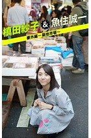 槙田紗子&魚住誠一 番外編 〜築地市場〜