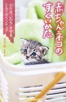赤ちゃんネコのすくいかた 小さな'いのち'を守る、ミルクボランティア