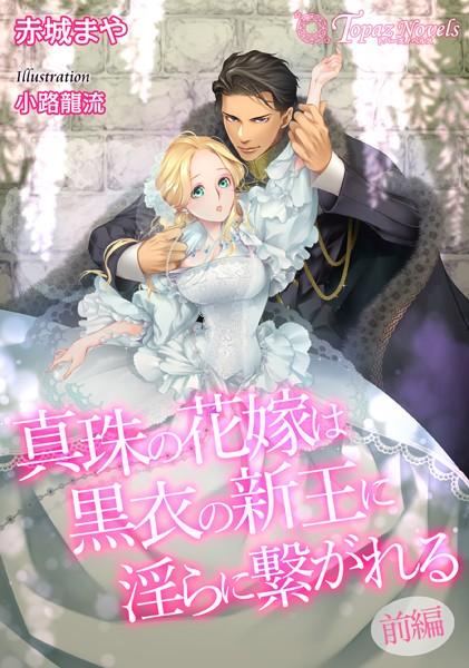 真珠の花嫁は黒衣の新王に淫らに繋がれる 〜前編〜【書き下ろし・イラスト7枚入り】