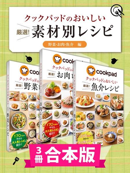 【3冊合本版】クックパッドのおいしい厳選! 素材別レシピ集 〔野菜・お肉・魚介編〕