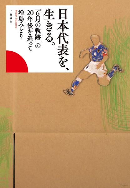 日本代表を、生きる。 「6月の軌跡」の20年後を追って