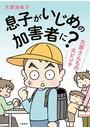 【増補版】息子がいじめの加害者に? 大原さんちの大ピンチ