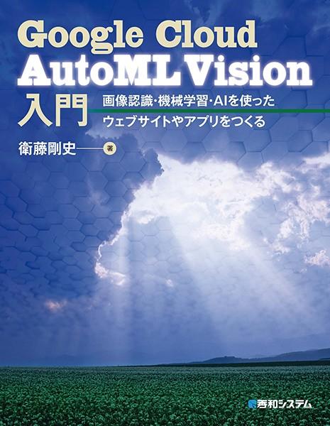 Google Cloud AutoML Vision入門 画像認識・機械学習・AIを使ったウェブサイトやアプリをつくる