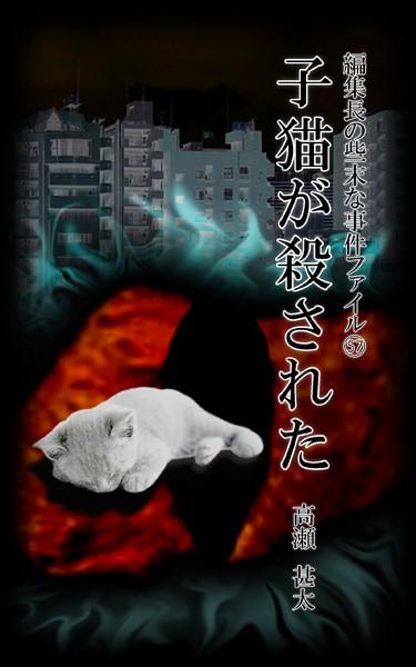 編集長の些末な事件ファイル 57 子猫が殺された