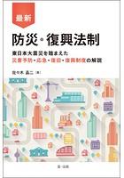 最新 防災・復興法制-東日本大震災を踏まえた災害予防・応急・復旧・復興制度の解説-