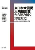 東日本大震災大規模調査から読み解く災害対応―自治体の体制・職員の行動―