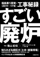 すごい廃炉 福島第1原発・工事秘録 <2011〜17年>