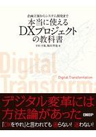 企画立案からシステム開発まで 本当に使えるDXプロジェクトの教科書