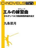 C★NOVELS Mini エルの練習曲 オルデンベルク探偵事務所録 外伝 2