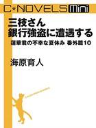C★NOVELS Mini - 三枝さん銀行強盗に遭遇する - 蓮華君の不幸な夏休み番外篇 10