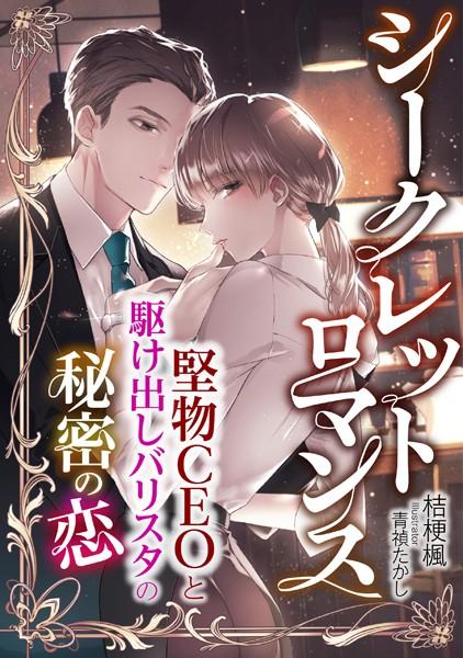 シークレットロマンス 〜堅物CEOと駆け出しバリスタの秘密の恋〜