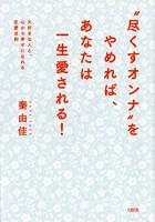 '尽くすオンナ'をやめれば、あなたは一生愛される!(大和出版) 大好きな人と、心から幸せになれる恋愛法則