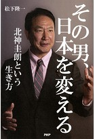 その男、日本を変える 北神圭朗という生き方