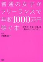 普通の女子がフリーランスで年収1000万円稼ぐ本(大和出版) 「好き」を「お金」に変える夢のワクワク・ライフ