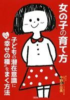 女の子の育て方(大和出版) 子どもの潜在意識にこっそり'幸せの種'をまく方法