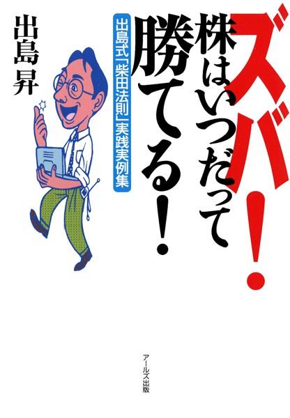 ズバ!株はいつだって勝てる! 出島式「柴田法則」実践実例集