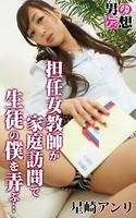 男の妄想 星崎アンリ 担任女教師が家庭訪問で生徒の僕を弄ぶ…