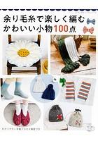 余り毛糸で楽しく編む かわいい小物100点