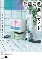 新蒸気波要点ガイド ヴェイパーウェイヴ・アーカイブス 2009-2019