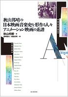 秋山邦晴の日本映画音楽史を形作る人々/アニメーション映画の系譜
