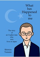What has Happened to me 〜The story of an Uyghur man who now lives in Japan〜(単話)