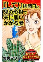 『して!』排卵日に鬼の形相で夫に襲いかかる妻〜読者体験!本当にあった女のスキャンダル劇場(単話)