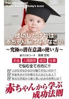 究極の潜在意識の使い方: 成功したければ赤ちゃん脳になりなさい